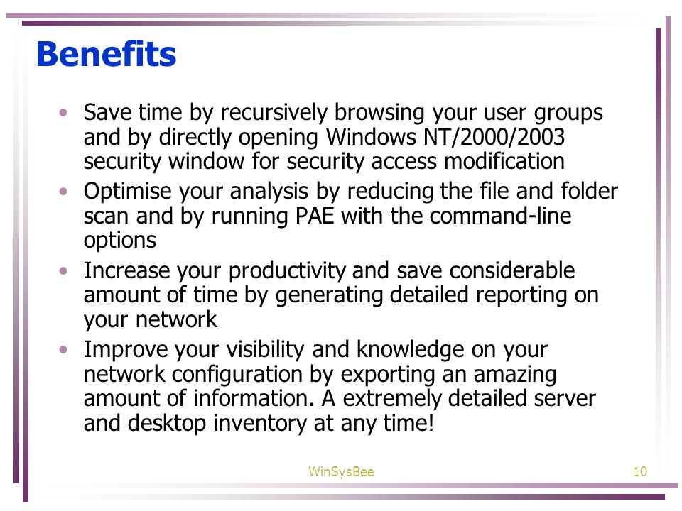 WinSysBee10 Benefits Save time by recursively browsing your user groups and by directly opening Windows NT/2000/2003 security window for security access modification Optimise your analysis by reducing the file and folder scan and by running PAE with the command-line options Increase your productivity and save considerable amount of time by generating detailed reporting on your network Improve your visibility and knowledge on your network configuration by exporting an amazing amount of information.