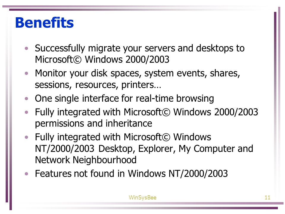 WinSysBee11 Benefits Successfully migrate your servers and desktops to Microsoft© Windows 2000/2003 Monitor your disk spaces, system events, shares, sessions, resources, printers… One single interface for real-time browsing Fully integrated with Microsoft© Windows 2000/2003 permissions and inheritance Fully integrated with Microsoft© Windows NT/2000/2003 Desktop, Explorer, My Computer and Network Neighbourhood Features not found in Windows NT/2000/2003