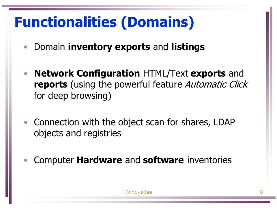WinSysBee8 Functionalities (Domains) Domain inventory exports and listings Network Configuration HTML/Text exports and reports (using the powerful feature Automatic Click for deep browsing) Connection with the object scan for shares, LDAP objects and registries Computer Hardware and software inventories