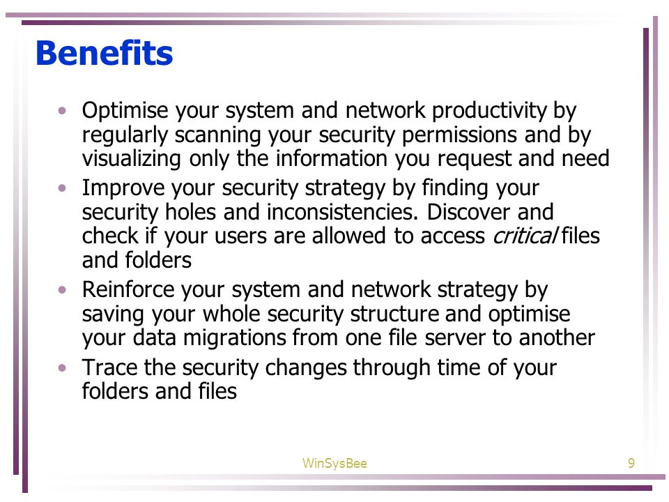 WinSysBee9 Benefits Optimise your system and network productivity by regularly scanning your security permissions and by visualizing only the information you request and need Improve your security strategy by finding your security holes and inconsistencies.