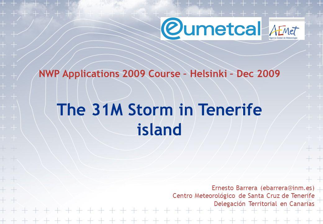 Ernesto Barrera (ebarrera@inm.es) Centro Meteorológico de Santa Cruz de Tenerife Delegación Territorial en Canarias NWP Applications 2009 Course – Helsinki – Dec 2009 The 31M Storm in Tenerife island