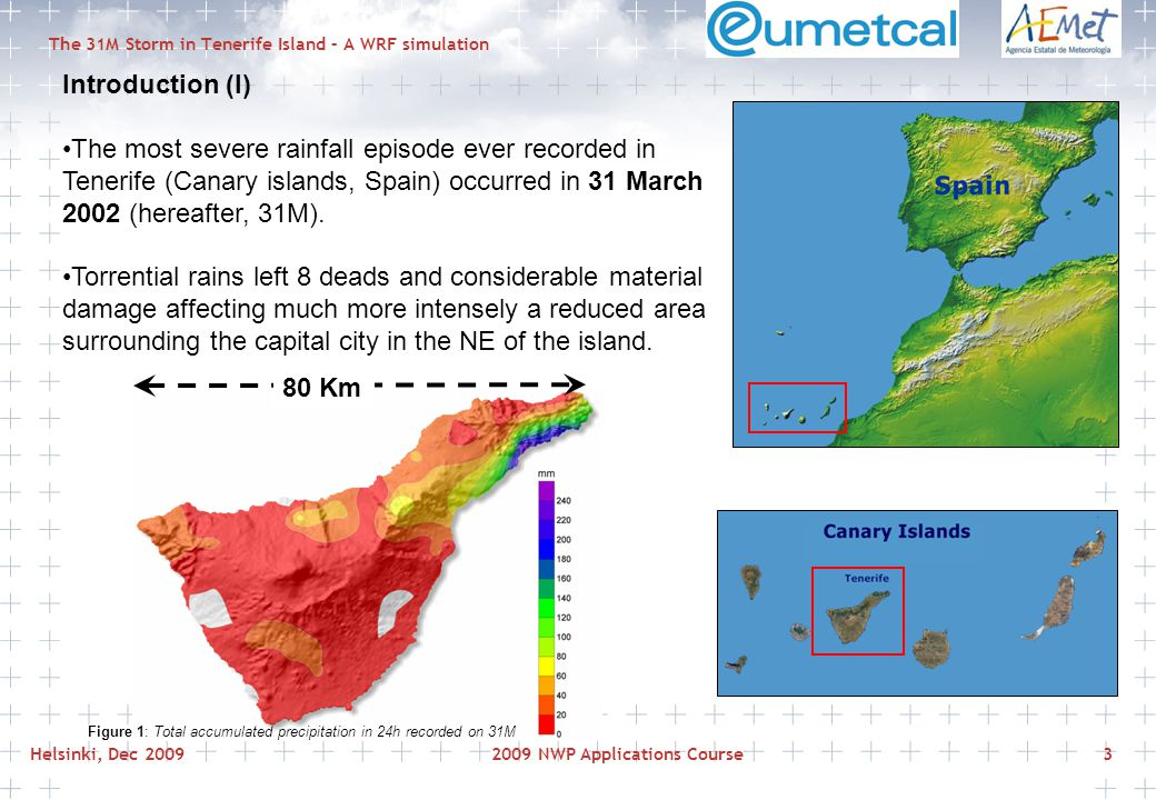 Helsinki, Dec 20092009 NWP Applications Course3 The 31M Storm in Tenerife Island – A WRF simulation Introduction (I) The most severe rainfall episode ever recorded in Tenerife (Canary islands, Spain) occurred in 31 March 2002 (hereafter, 31M).