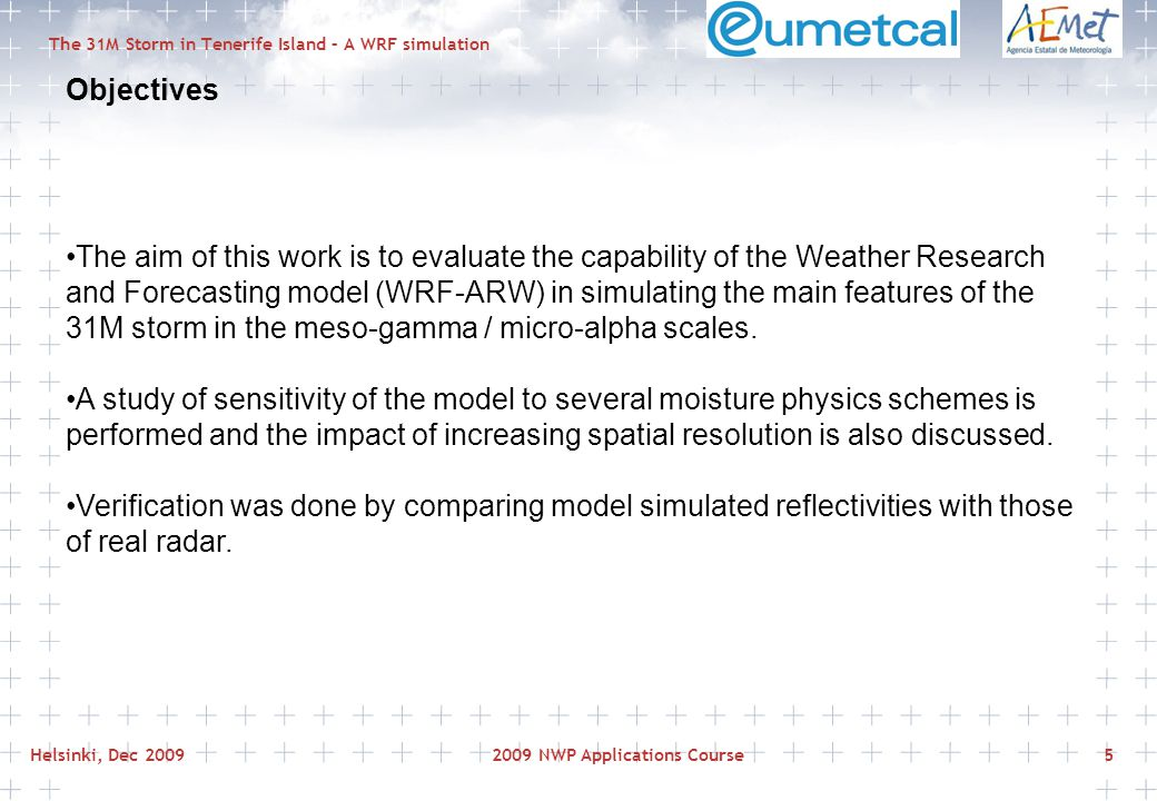 Helsinki, Dec 20092009 NWP Applications Course5 The 31M Storm in Tenerife Island – A WRF simulation Objectives The aim of this work is to evaluate the capability of the Weather Research and Forecasting model (WRF-ARW) in simulating the main features of the 31M storm in the meso-gamma / micro-alpha scales.
