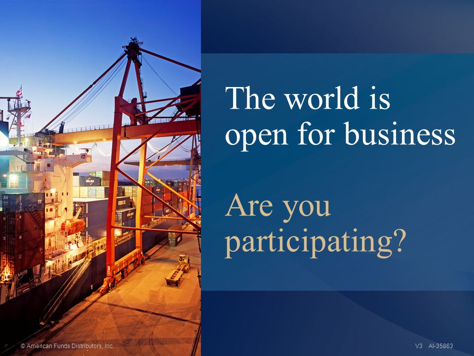 The world is open for business Are you participating AI-35863© American Funds Distributors, Inc.V3