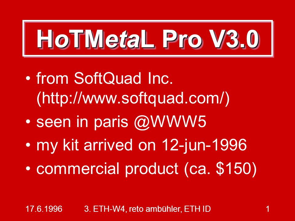 17.6.19963. ETH-W4, reto ambühler, ETH ID1 HoTMetaL Pro V3.0 from SoftQuad Inc. (http://www.softquad.com/) seen in paris @WWW5 my kit arrived on 12-ju
