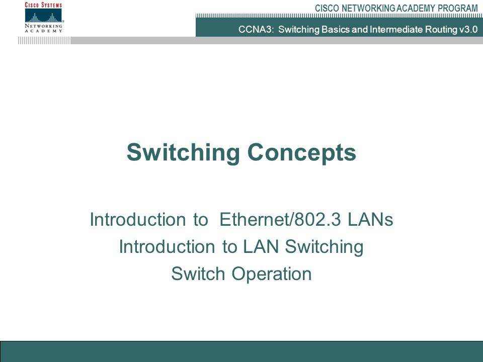 CCNA3: Switching Basics and Intermediate Routing v3.0 CISCO NETWORKING ACADEMY PROGRAM Switching Concepts Introduction to Ethernet/802.3 LANs