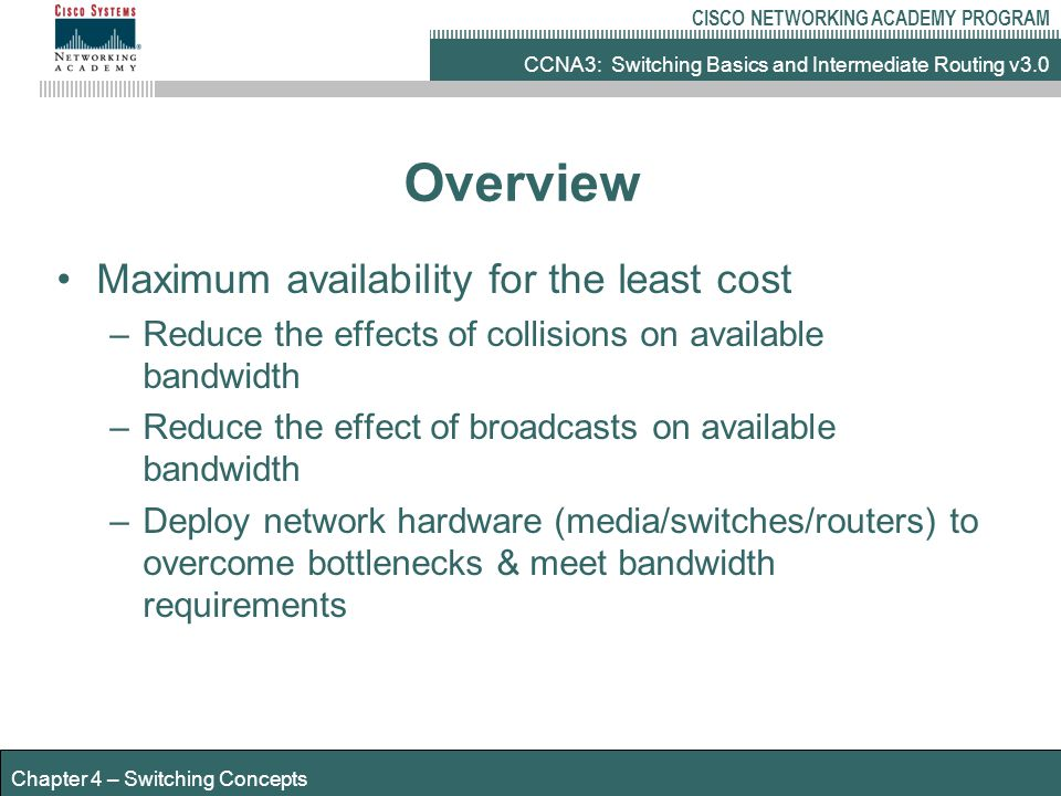 CCNA3: Switching Basics and Intermediate Routing v3.0 CISCO NETWORKING ACADEMY PROGRAM Chapter 4 – Switching Concepts Overview Maximum availability for the least cost –Reduce the effects of collisions on available bandwidth –Reduce the effect of broadcasts on available bandwidth –Deploy network hardware (media/switches/routers) to overcome bottlenecks & meet bandwidth requirements