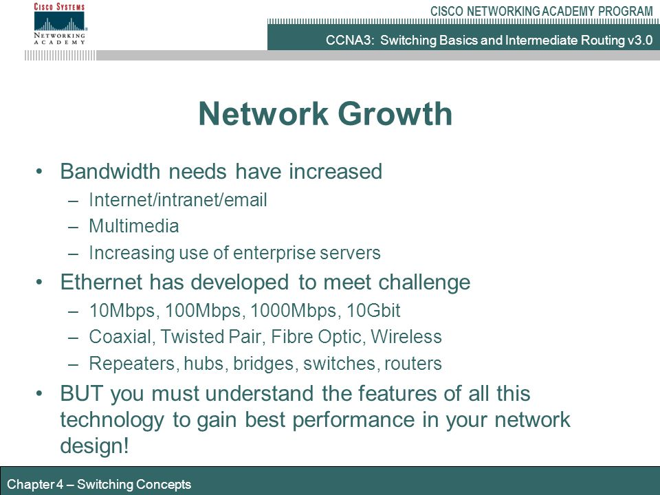 CCNA3: Switching Basics and Intermediate Routing v3.0 CISCO NETWORKING ACADEMY PROGRAM Chapter 4 – Switching Concepts Hubs Layer 1 devices Regenerate, retime, amplify signals 1 collision/bandwidth domain Broadcasts propagated out of every port Only 1 device can transmit at a time Only 50-60% bandwidth available thick Ethernet or thin Ethernet infrastructures