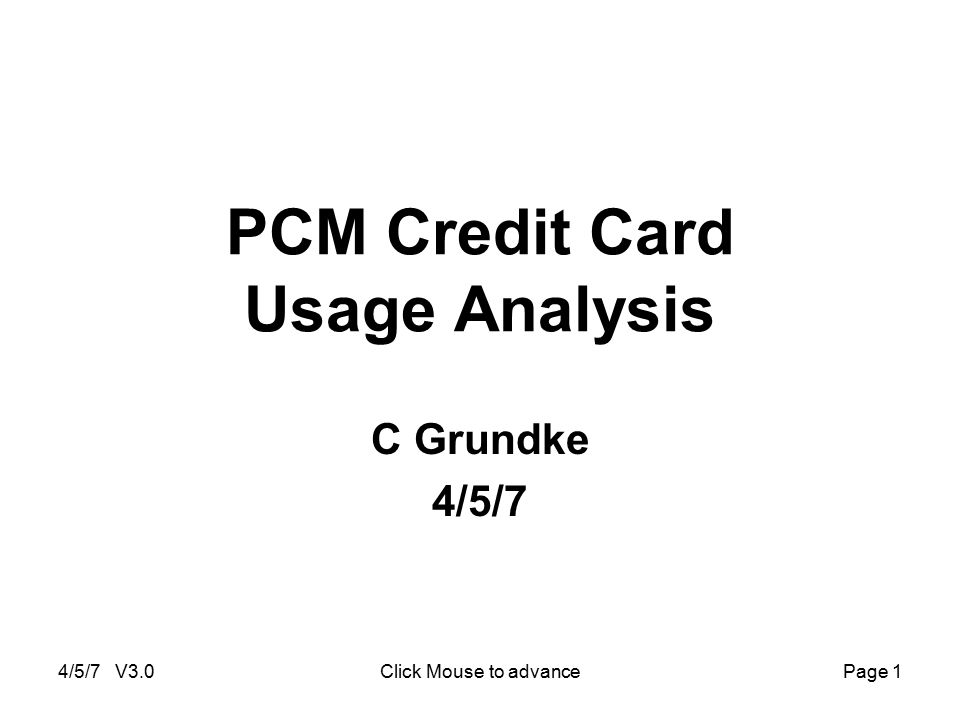 4/5/7 V3.0Click Mouse to advancePage 1 PCM Credit Card Usage Analysis C Grundke 4/5/7