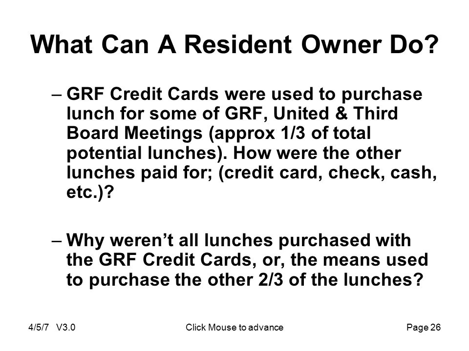 4/5/7 V3.0Click Mouse to advancePage 26 What Can A Resident Owner Do? –GRF Credit Cards were used to purchase lunch for some of GRF, United & Third Bo