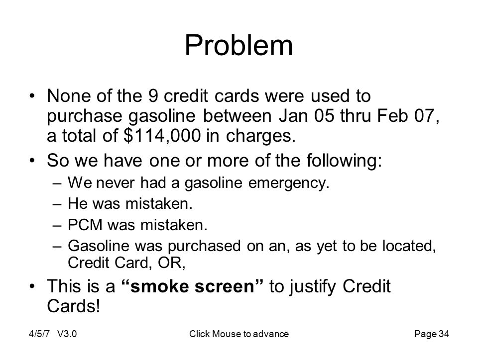 4/5/7 V3.0Click Mouse to advancePage 34 Problem None of the 9 credit cards were used to purchase gasoline between Jan 05 thru Feb 07, a total of $114,