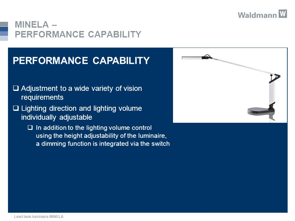 Lead task luminaire MINELA MINELA – PERFORMANCE CAPABILITY PERFORMANCE CAPABILITY  Adjustment to a wide variety of vision requirements  Lighting direction and lighting volume individually adjustable  In addition to the lighting volume control using the height adjustability of the luminaire, a dimming function is integrated via the switch