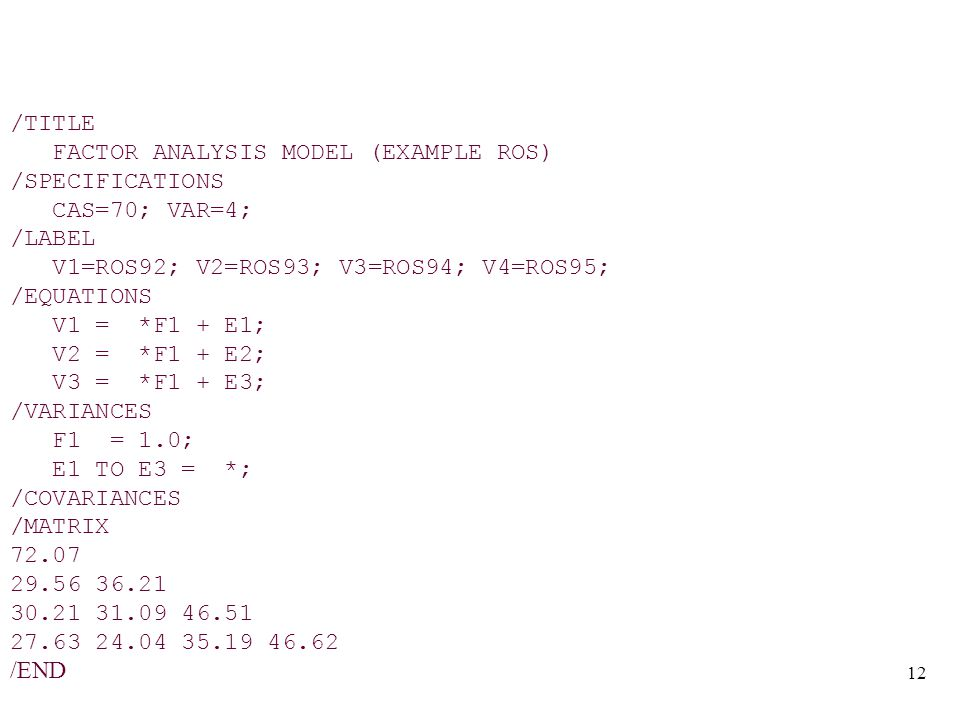 12 /TITLE FACTOR ANALYSIS MODEL (EXAMPLE ROS) /SPECIFICATIONS CAS=70; VAR=4; /LABEL V1=ROS92; V2=ROS93; V3=ROS94; V4=ROS95; /EQUATIONS V1 = *F1 + E1; V2 = *F1 + E2; V3 = *F1 + E3; /VARIANCES F1 = 1.0; E1 TO E3 = *; /COVARIANCES /MATRIX 72.07 29.56 36.21 30.21 31.09 46.51 27.63 24.04 35.19 46.62 /END