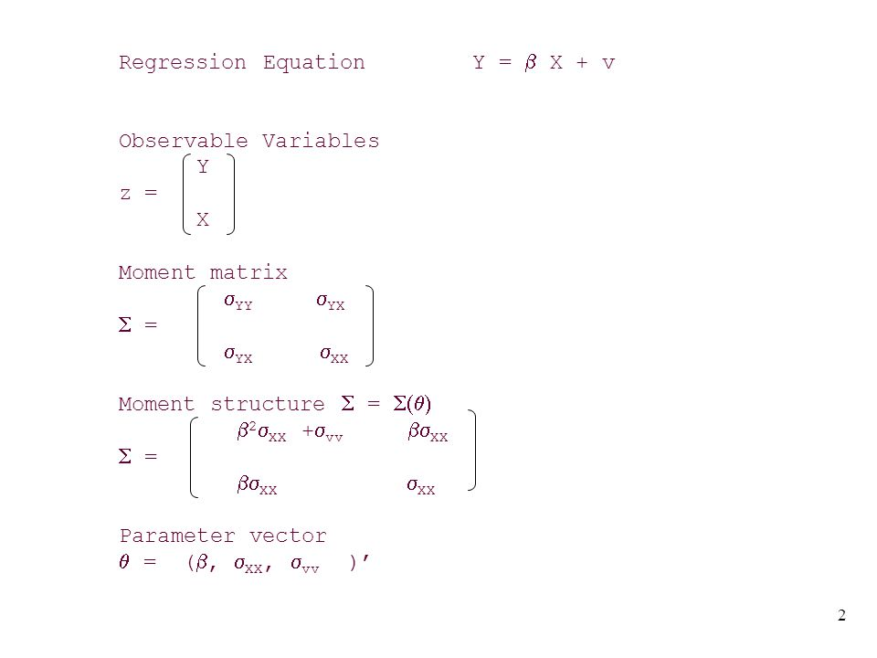 3 Sample: z 1, z 2,..., z n n iid Sample Moments S = n -1  z i z i ' s yy s yx S = s yx s xx Fitting S to  =  Estimator  S close to  3 moment equations s yy =  2  XX +  vv s yx =  XX s xx =  XX with 3 (unknown) parameters Parameter estimates  = (s yx /s xx, s XX, s yy - (  ) 2 s XX )'  is the same as the usual OLS estimate of  ^ ^ ^ ^ ^ ^