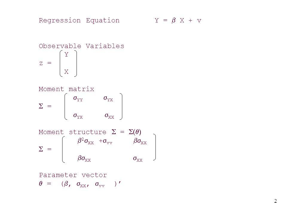 2 Regression Equation Y =  X + v Observable Variables Y z = X Moment matrix  YY  YX  =  YX  XX Moment structure  =   2  XX +  vv  XX  =  XX  XX Parameter vector  = ( ,  XX,  vv )'