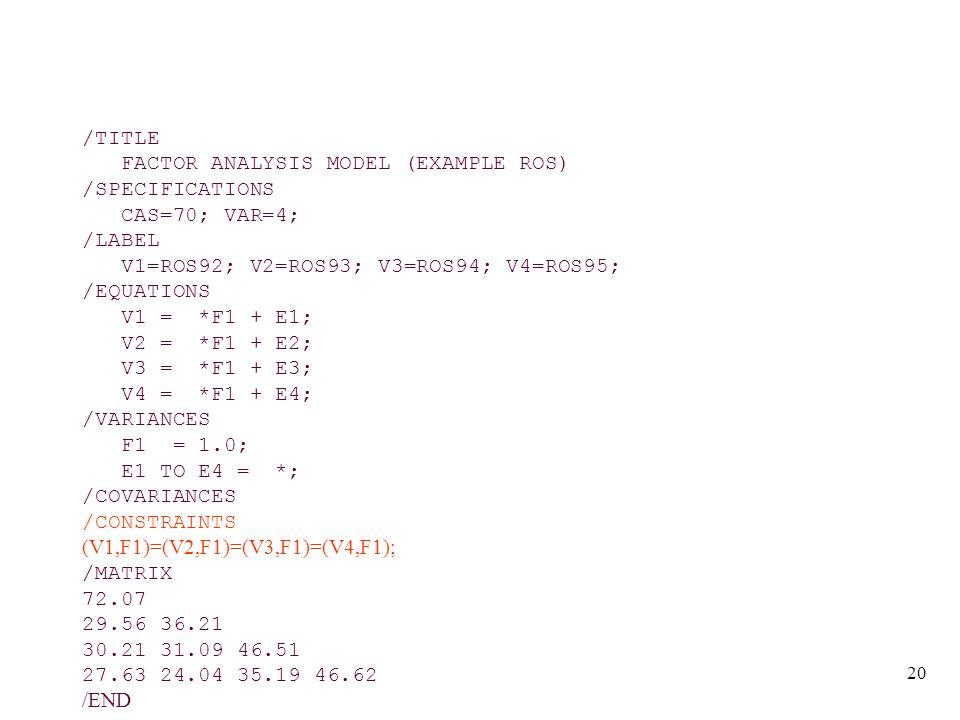 20 /TITLE FACTOR ANALYSIS MODEL (EXAMPLE ROS) /SPECIFICATIONS CAS=70; VAR=4; /LABEL V1=ROS92; V2=ROS93; V3=ROS94; V4=ROS95; /EQUATIONS V1 = *F1 + E1; V2 = *F1 + E2; V3 = *F1 + E3; V4 = *F1 + E4; /VARIANCES F1 = 1.0; E1 TO E4 = *; /COVARIANCES /CONSTRAINTS (V1,F1)=(V2,F1)=(V3,F1)=(V4,F1); /MATRIX 72.07 29.56 36.21 30.21 31.09 46.51 27.63 24.04 35.19 46.62 /END