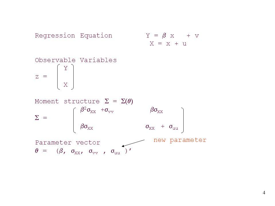 4 Regression Equation Y =  x + v X = x + u Observable Variables Y z = X Moment structure  =   2  XX +  vv  XX  =  XX  XX +  uu Parameter vector  = ( ,  XX,  vv,  uu )' new parameter