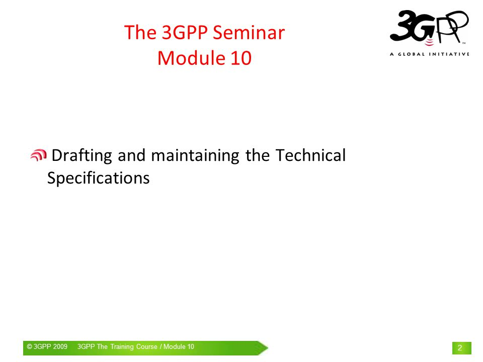 © 3GPP 2009 Mobile World Congress, Barcelona, 19 th February 2009© 3GPP GPP The Training Course / Module 10 2 The 3GPP Seminar Module 10 Drafting and maintaining the Technical Specifications