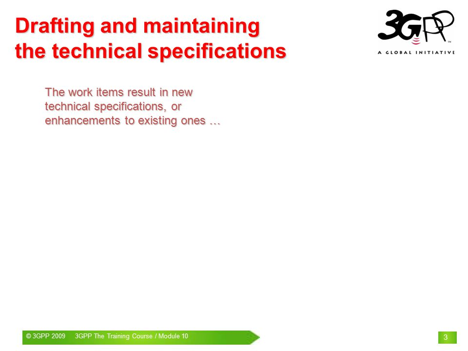 © 3GPP 2009 Mobile World Congress, Barcelona, 19 th February 2009© 3GPP 2009 3GPP The Training Course / Module 10 3 Drafting and maintaining the technical specifications The work items result in new technical specifications, or enhancements to existing ones …