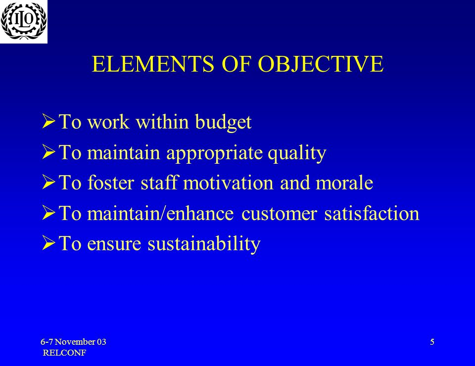 6-7 November 03 RELCONF 5 ELEMENTS OF OBJECTIVE  To work within budget  To maintain appropriate quality  To foster staff motivation and morale  To maintain/enhance customer satisfaction  To ensure sustainability