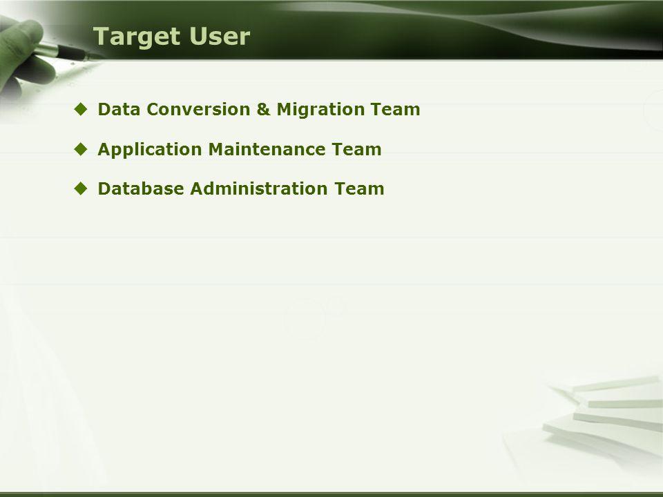 Target User  Data Conversion & Migration Team  Application Maintenance Team  Database Administration Team
