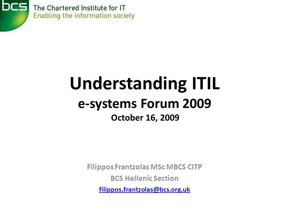 Understanding ITIL e-systems Forum 2009 October 16, 2009 Filippos Frantzolas MSc MBCS CITP BCS Hellenic Section filippos.frantzolas@bcs.org.uk