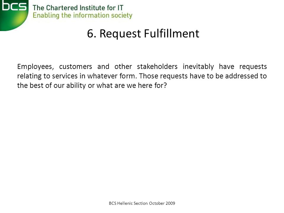 6. Request Fulfillment Employees, customers and other stakeholders inevitably have requests relating to services in whatever form. Those requests have