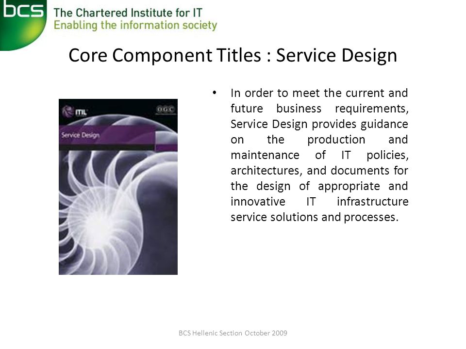 Core Component Titles : Service Design In order to meet the current and future business requirements, Service Design provides guidance on the production and maintenance of IT policies, architectures, and documents for the design of appropriate and innovative IT infrastructure service solutions and processes.