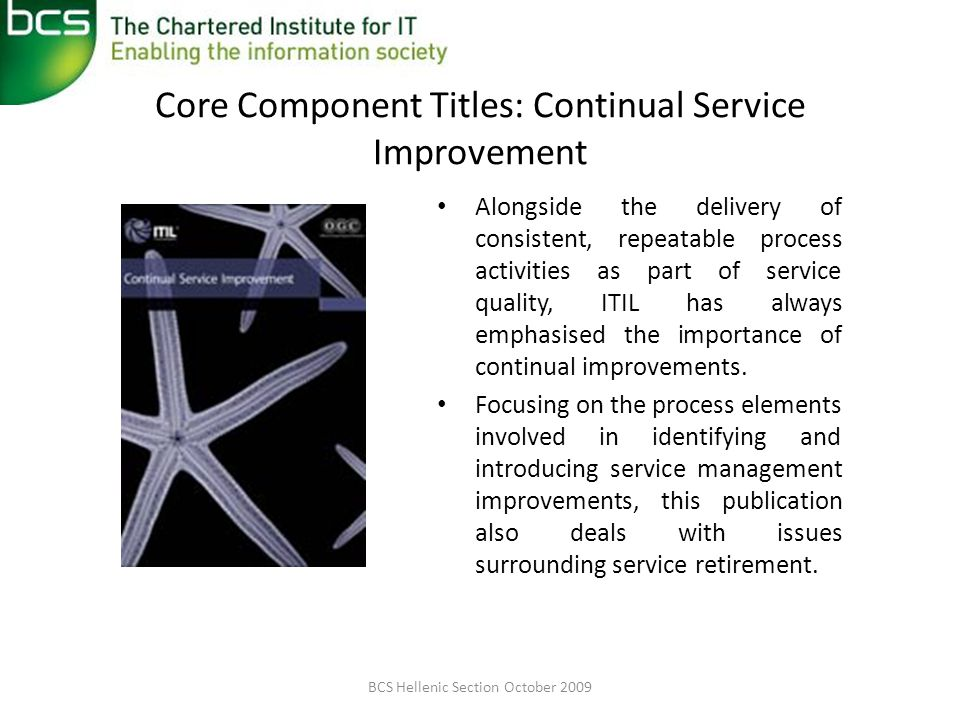 Core Component Titles: Continual Service Improvement Alongside the delivery of consistent, repeatable process activities as part of service quality, ITIL has always emphasised the importance of continual improvements.