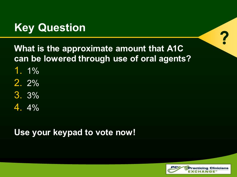 Key Question What is the approximate amount that A1C can be lowered through use of oral agents? 1. 1% 2. 2% 3. 3% 4. 4% Use your keypad to vote now! ?