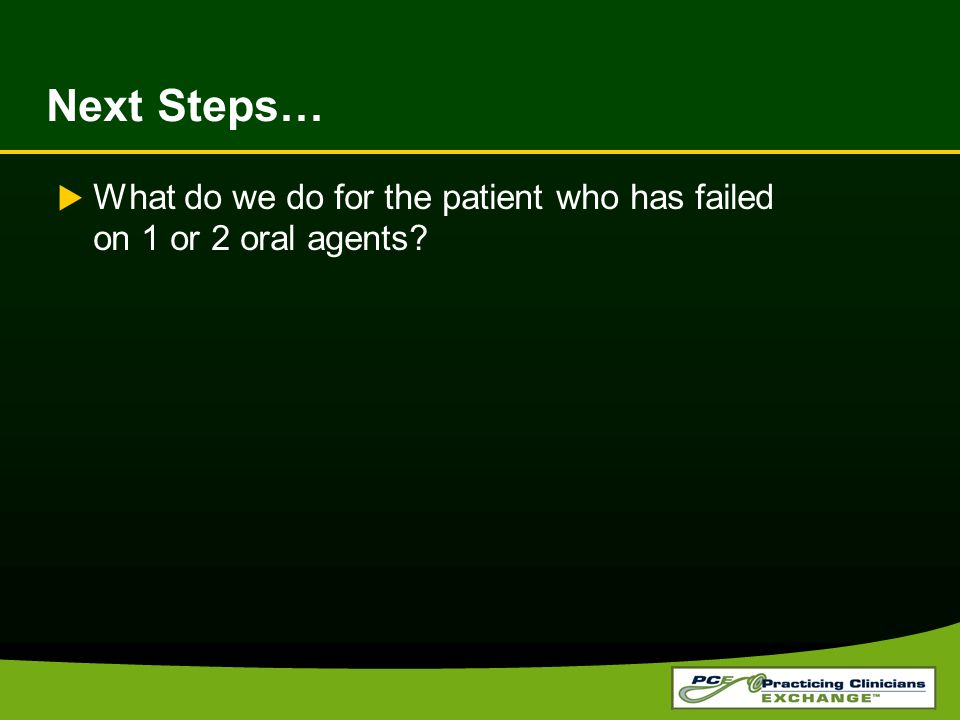 Next Steps…  What do we do for the patient who has failed on 1 or 2 oral agents?