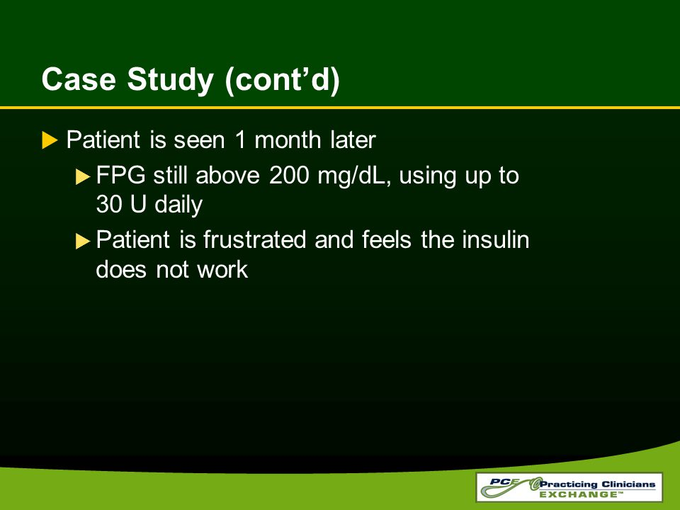 Case Study (cont'd)  Patient is seen 1 month later  FPG still above 200 mg/dL, using up to 30 U daily  Patient is frustrated and feels the insulin