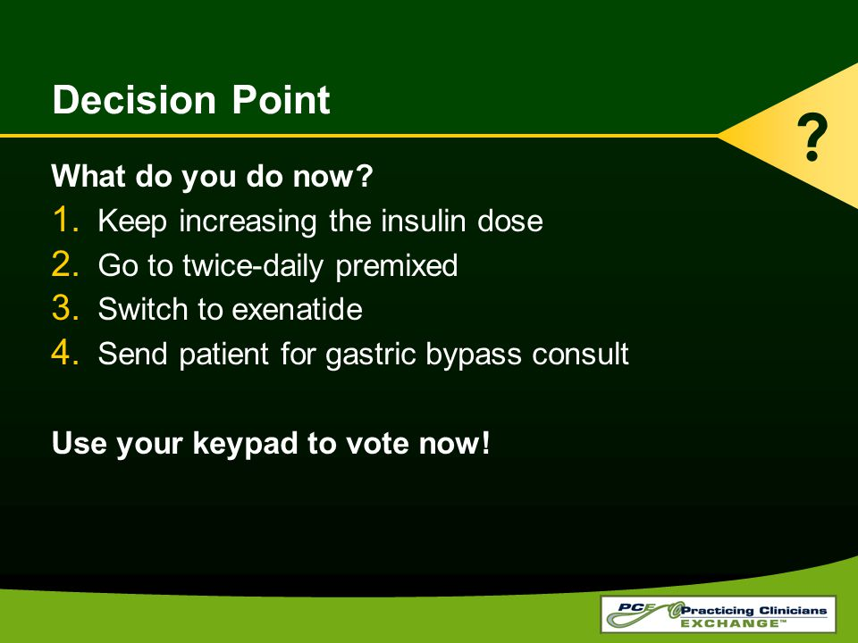 Decision Point What do you do now? 1. Keep increasing the insulin dose 2. Go to twice-daily premixed 3. Switch to exenatide 4. Send patient for gastri
