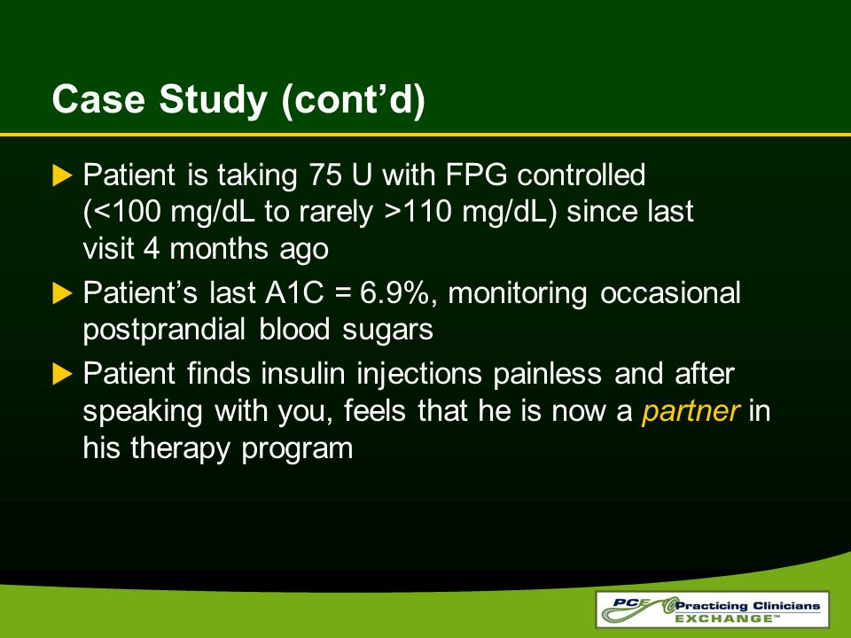 Case Study (cont'd)  Patient is taking 75 U with FPG controlled ( 110 mg/dL) since last visit 4 months ago  Patient's last A1C = 6.9%, monitoring oc