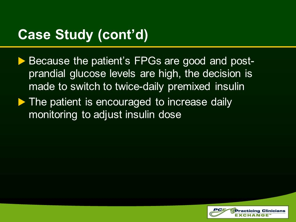  Because the patient's FPGs are good and post- prandial glucose levels are high, the decision is made to switch to twice-daily premixed insulin  The