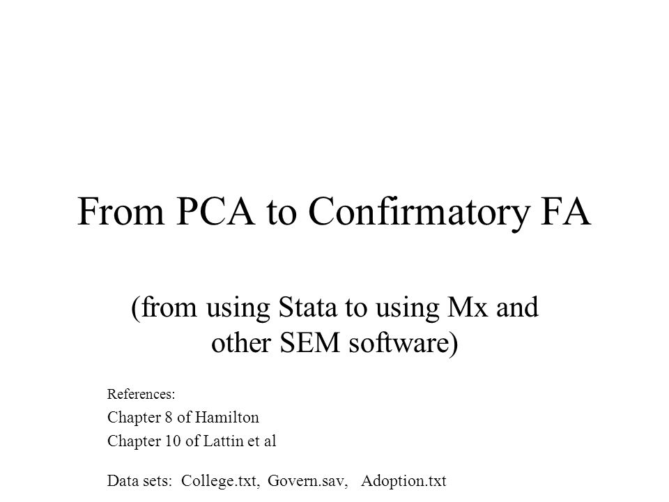 From PCA to Confirmatory FA (from using Stata to using Mx and other SEM software) References: Chapter 8 of Hamilton Chapter 10 of Lattin et al Data sets: College.txt, Govern.sav, Adoption.txt