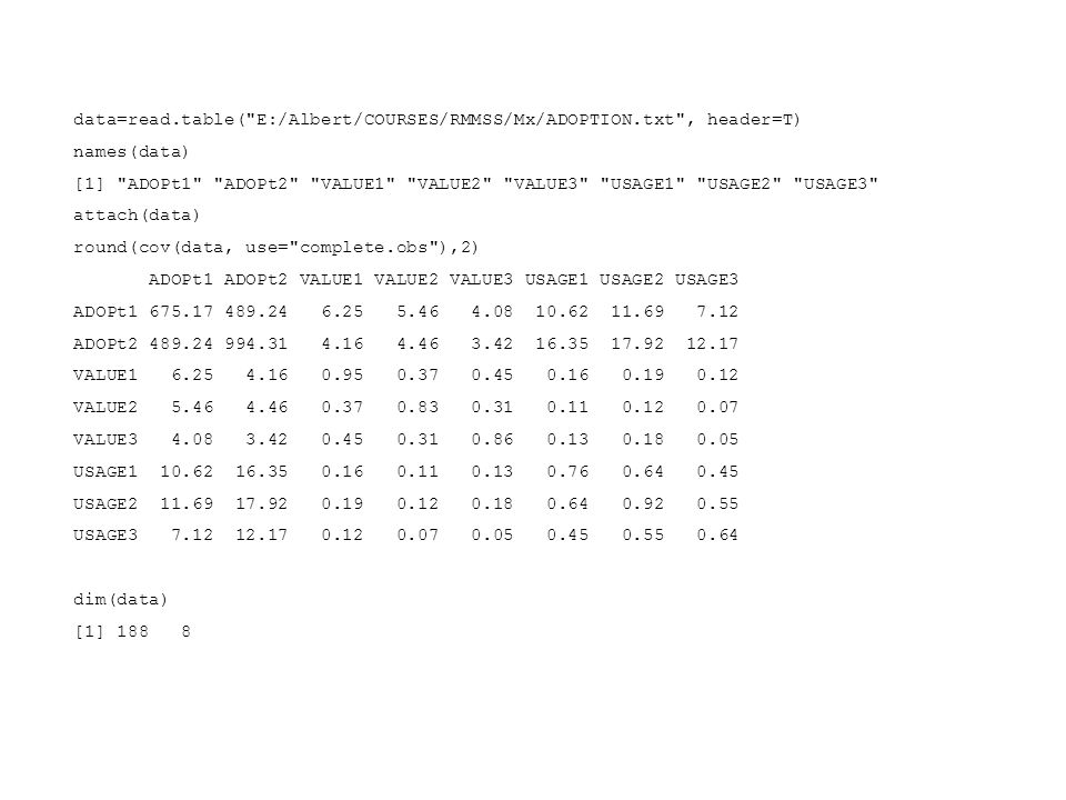 data=read.table( E:/Albert/COURSES/RMMSS/Mx/ADOPTION.txt , header=T) names(data) [1] ADOPt1 ADOPt2 VALUE1 VALUE2 VALUE3 USAGE1 USAGE2 USAGE3 attach(data) round(cov(data, use= complete.obs ),2) ADOPt1 ADOPt2 VALUE1 VALUE2 VALUE3 USAGE1 USAGE2 USAGE3 ADOPt1 675.17 489.24 6.25 5.46 4.08 10.62 11.69 7.12 ADOPt2 489.24 994.31 4.16 4.46 3.42 16.35 17.92 12.17 VALUE1 6.25 4.16 0.95 0.37 0.45 0.16 0.19 0.12 VALUE2 5.46 4.46 0.37 0.83 0.31 0.11 0.12 0.07 VALUE3 4.08 3.42 0.45 0.31 0.86 0.13 0.18 0.05 USAGE1 10.62 16.35 0.16 0.11 0.13 0.76 0.64 0.45 USAGE2 11.69 17.92 0.19 0.12 0.18 0.64 0.92 0.55 USAGE3 7.12 12.17 0.12 0.07 0.05 0.45 0.55 0.64 dim(data) [1] 188 8
