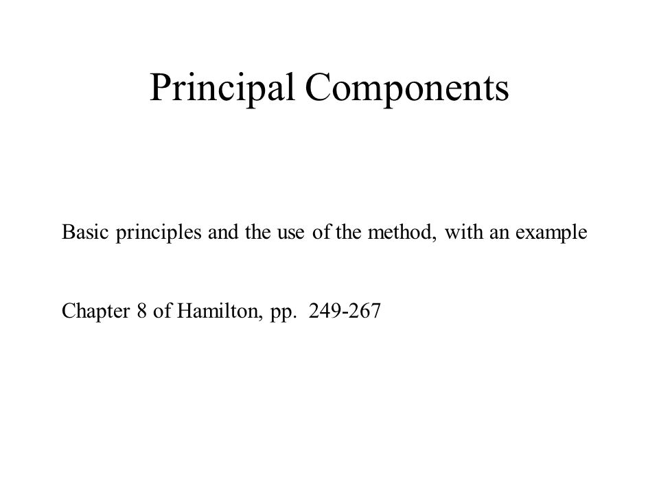 Principal Components Basic principles and the use of the method, with an example Chapter 8 of Hamilton, pp.