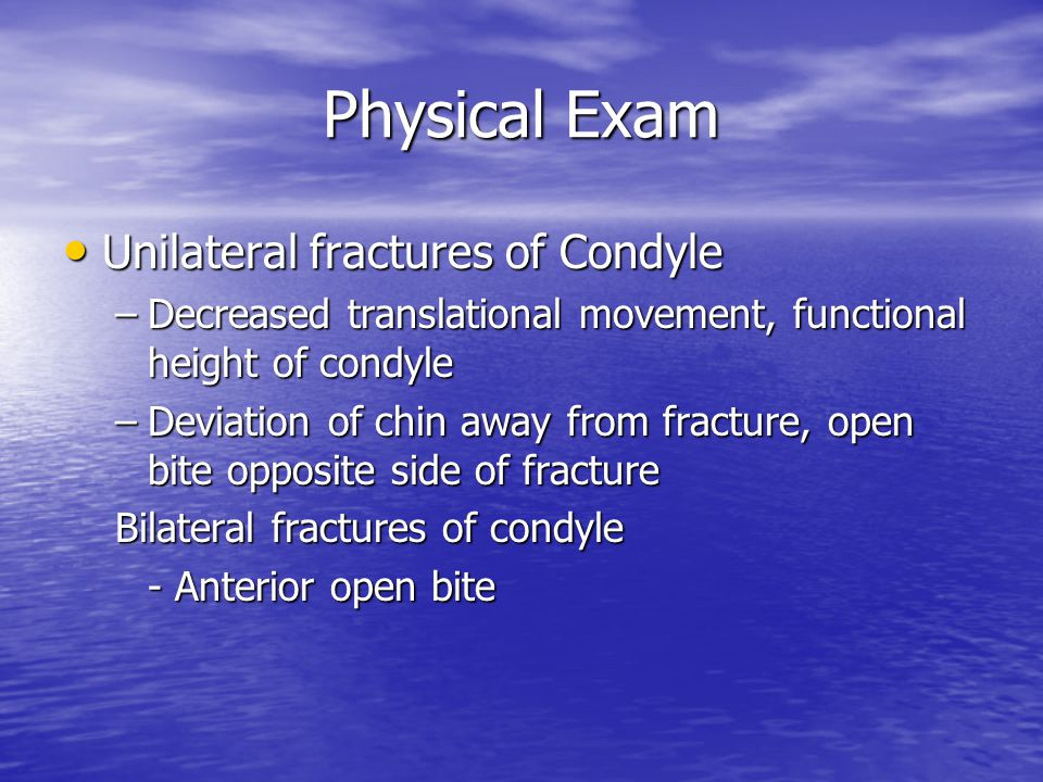 Physical Exam Unilateral fractures of Condyle Unilateral fractures of Condyle –Decreased translational movement, functional height of condyle –Deviati