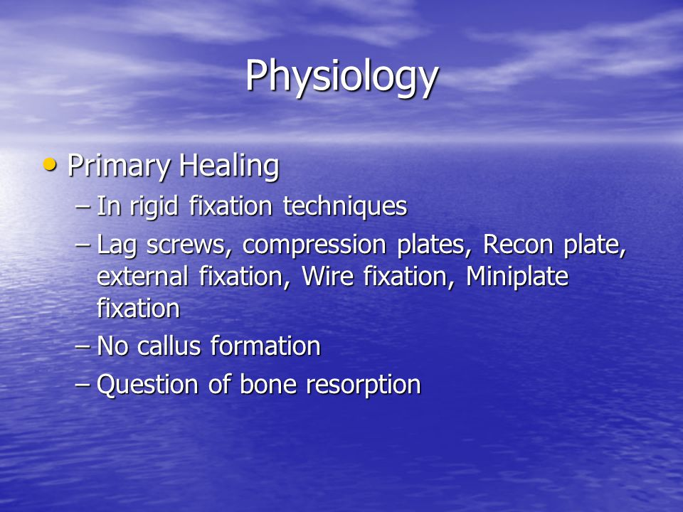 Physiology Primary Healing Primary Healing –In rigid fixation techniques –Lag screws, compression plates, Recon plate, external fixation, Wire fixatio