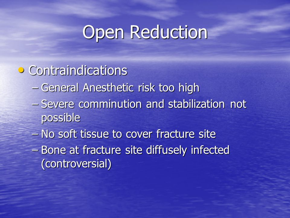 Open Reduction Contraindications Contraindications –General Anesthetic risk too high –Severe comminution and stabilization not possible –No soft tissu
