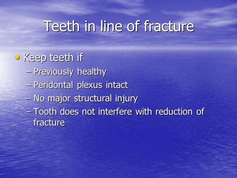 Teeth in line of fracture Keep teeth if Keep teeth if –Previously healthy –Peridontal plexus intact –No major structural injury –Tooth does not interf