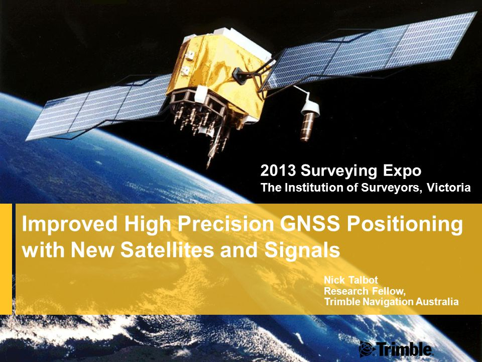 Improved High Precision GNSS Positioning with New Satellites and Signals Nick Talbot Research Fellow, Trimble Navigation Australia 2013 Surveying Expo The Institution of Surveyors, Victoria