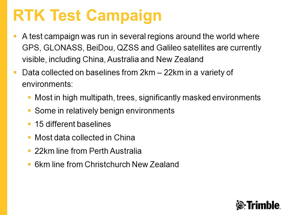 RTK Test Campaign  A test campaign was run in several regions around the world where GPS, GLONASS, BeiDou, QZSS and Galileo satellites are currently visible, including China, Australia and New Zealand  Data collected on baselines from 2km – 22km in a variety of environments:  Most in high multipath, trees, significantly masked environments  Some in relatively benign environments  15 different baselines  Most data collected in China  22km line from Perth Australia  6km line from Christchurch New Zealand