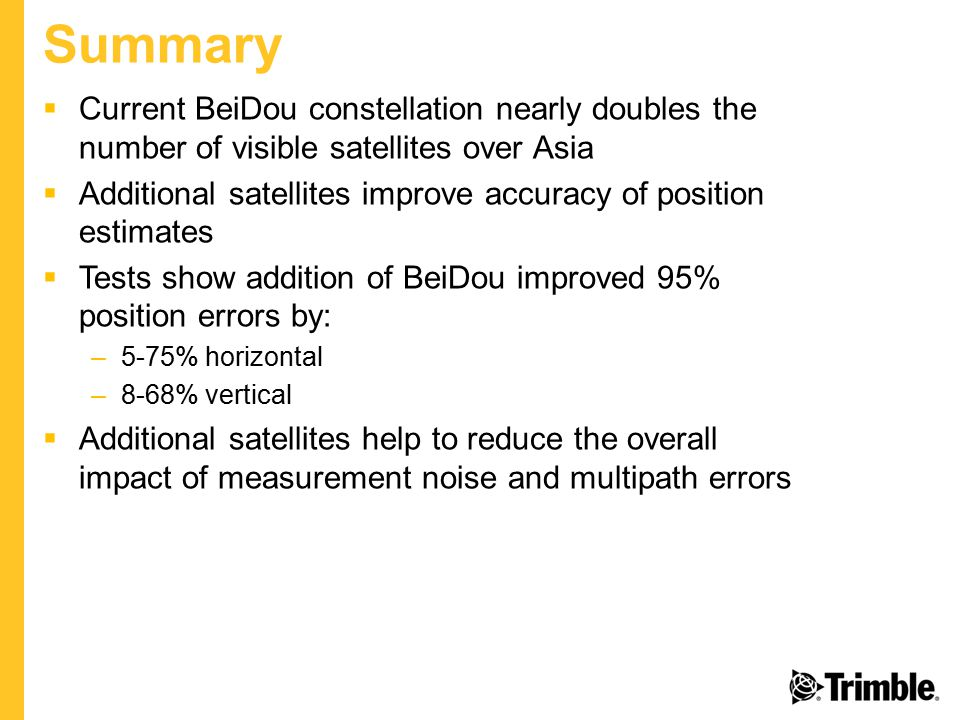 Summary  Current BeiDou constellation nearly doubles the number of visible satellites over Asia  Additional satellites improve accuracy of position estimates  Tests show addition of BeiDou improved 95% position errors by: –5-75% horizontal –8-68% vertical  Additional satellites help to reduce the overall impact of measurement noise and multipath errors