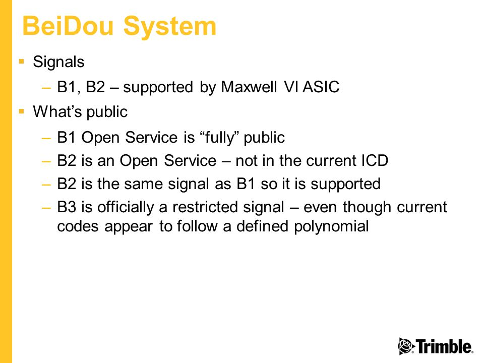 BeiDou System  Signals –B1, B2 – supported by Maxwell VI ASIC  What's public –B1 Open Service is fully public –B2 is an Open Service – not in the current ICD –B2 is the same signal as B1 so it is supported –B3 is officially a restricted signal – even though current codes appear to follow a defined polynomial