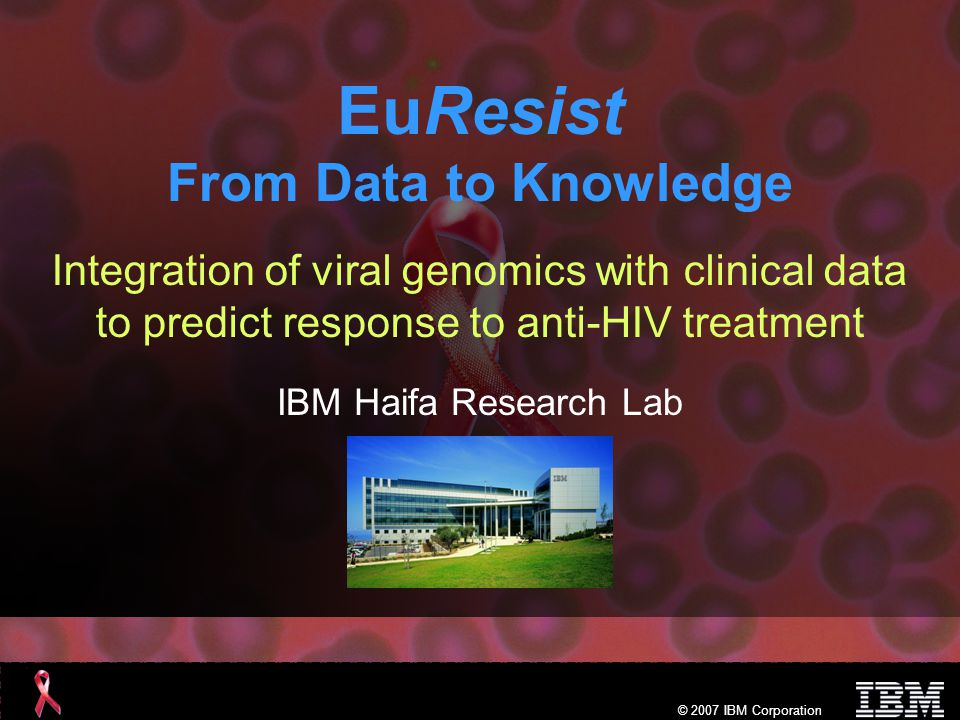 © 2007 IBM Corporation Preliminary results Very encouraging preliminary results Integrating clinical, demographic and viral genomic data, and applying ML techniques improves the quality of treatment while significantly reducing costs – The whole is more than its parts Success rate of individual prediction engines varies between 75%- 78% Their combination gives a success rate of 80% –Clinical and demographic data significantly improves prediction Prediction based on clinical, demographic and viral genomic data outperforms predictions based solely on viral genomic data
