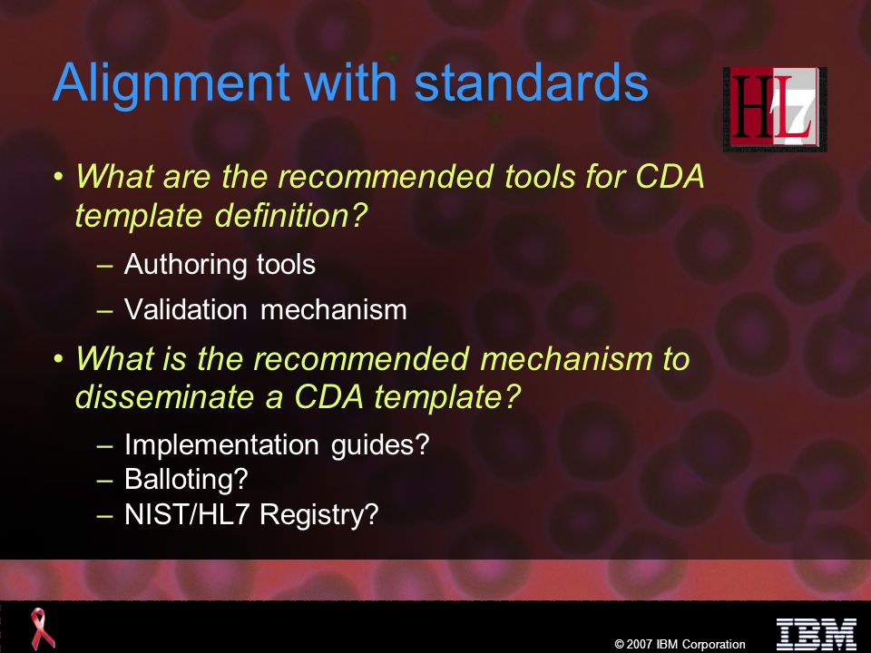 © 2007 IBM Corporation Alignment with standards What are the recommended tools for CDA template definition.