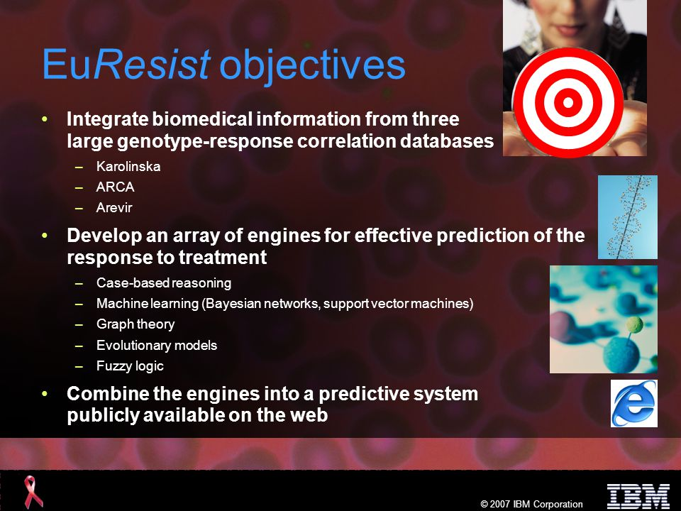 © 2007 IBM Corporation EuResist value Largest resistance database in the world Innovative prediction system, based on state-of-the-art methods –Some of the methods were not applicable before due to insufficient amounts of data More effective care for patients –Harness the power of information technology Significant decrease in global therapy management costs A pilot for hepatitis (HCV and HBV) where development of drug resistance can be foreseen
