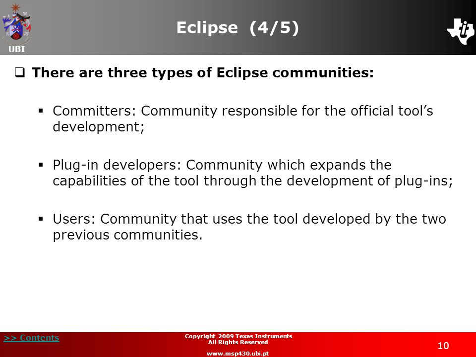 UBI >> Contents 10 Copyright 2009 Texas Instruments All Rights Reserved www.msp430.ubi.pt Eclipse (4/5)  There are three types of Eclipse communities:  Committers: Community responsible for the official tool's development;  Plug-in developers: Community which expands the capabilities of the tool through the development of plug-ins;  Users: Community that uses the tool developed by the two previous communities.